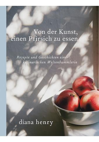 Buch »Von der Kunst einen Pfirsich zu essen / Diana Henry, Carla Gröppel-Wegener« kaufen