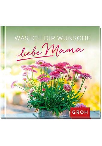 Buch »Was ich dir wünsche, liebe Mama / Groh Redaktionsteam« kaufen