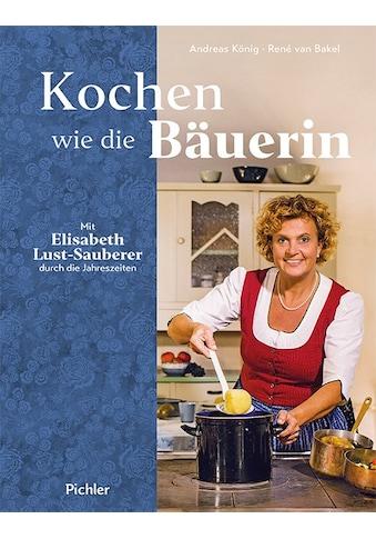 Buch »Kochen wie die Bäuerin / Elisabeth Lust-Sauberer, Andreas König, René van Bakel« kaufen